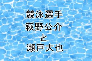 萩野公介と瀬戸大也